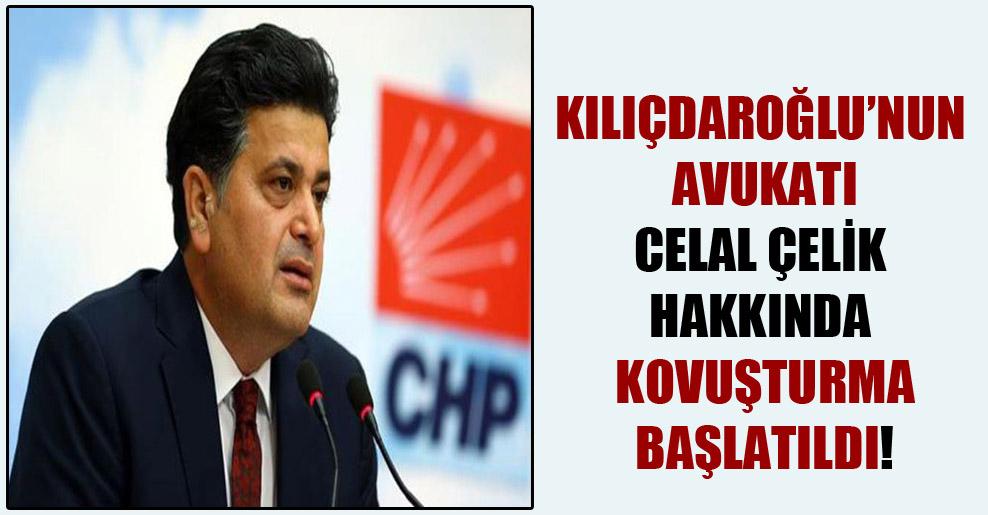Kılıçdaroğlu'nun avukatı Celal Çelik hakkında kovuşturma başlatıldı!