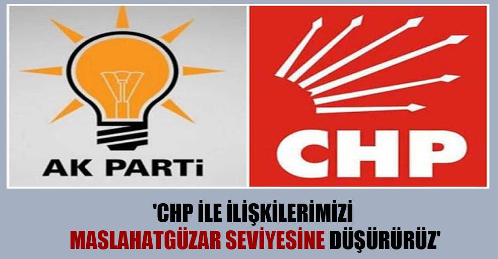 'CHP ile ilişkilerimizi maslahatgüzar seviyesine düşürürüz'