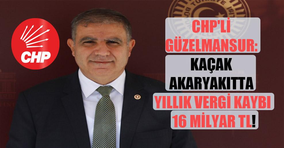 CHP'li Güzelmansur: Kaçak akaryakıtta yıllık vergi kaybı 16 milyar TL!