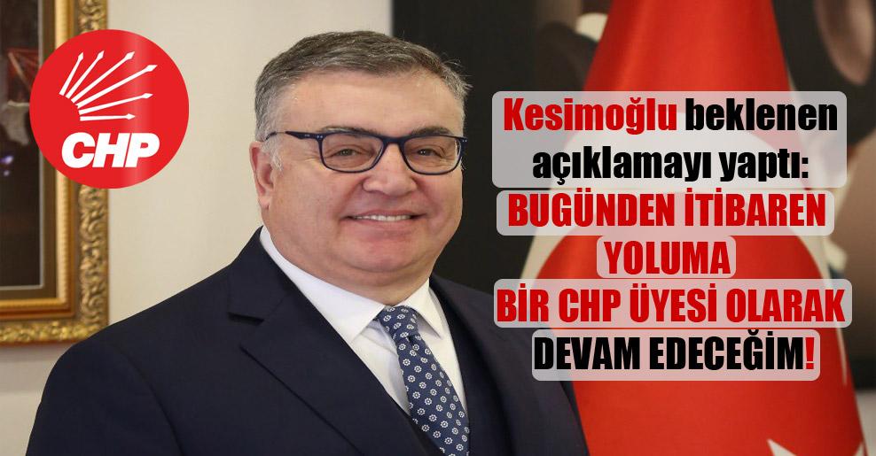 Kesimoğlu beklenen açıklamayı yaptı: Bugünden itibaren yoluma bir CHP üyesi olarak devam edeceğim!
