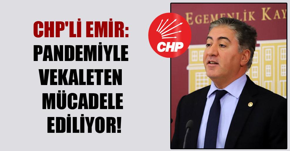 CHP'li Emir: Pandemiyle vekaleten mücadele ediliyor!