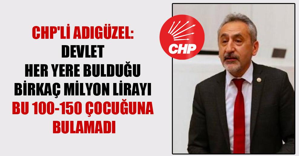 CHP'li Adıgüzel: Devlet her yere bulduğu birkaç milyon lirayı bu 100-150 çocuğuna bulamadı