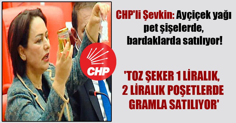 CHP'li Şevkin: Ayçiçek yağı pet şişelerde, bardaklarda satılıyor! 'Toz şeker 1 liralık, 2 liralık poşetlerde gramla satılıyor'