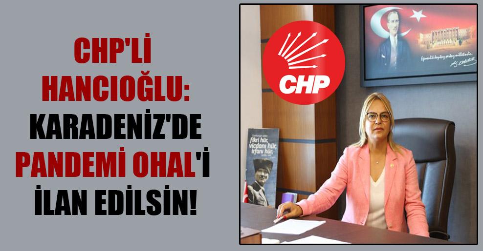 CHP'li Hancıoğlu: Karadeniz'de pandemi OHAL'i ilan edilsin!