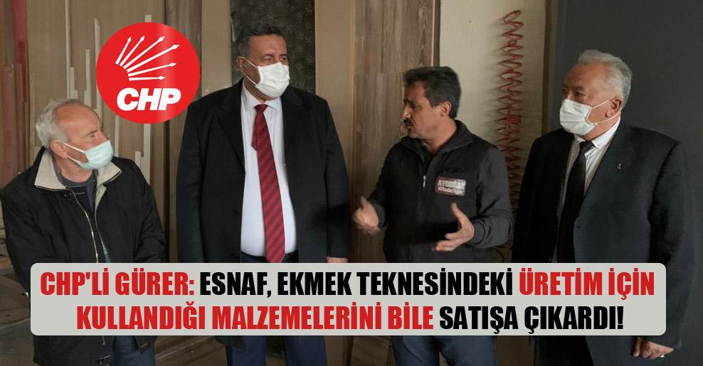 CHP'li Gürer: Esnaf, ekmek teknesindeki üretim için kullandığı malzemelerini bile satışa çıkardı!