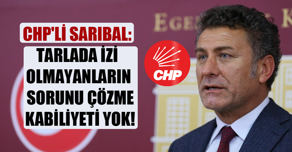 CHP'li Sarıbal: Tarlada izi olmayanların sorunu çözme kabiliyeti yok!