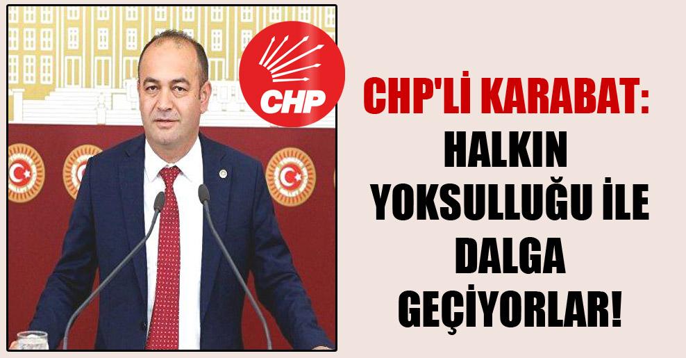 CHP'li Karabat: Halkın yoksulluğu ile dalga geçiyorlar!