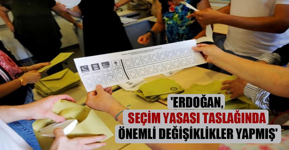 'Erdoğan, seçim yasası taslağında önemli değişiklikler yapmış'