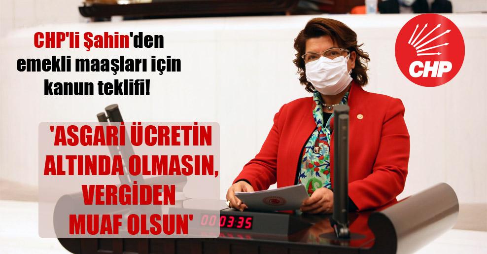 CHP'li Şahin'den emekli maaşları için kanun teklifi!  'Asgari ücretin altında olmasın, vergiden muaf olsun'