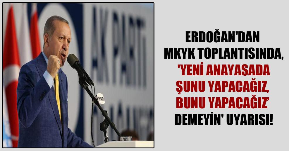 Erdoğan'dan MKYK toplantısında, 'Yeni anayasada şunu yapacağız, bunu yapacağız' demeyin' uyarısı!