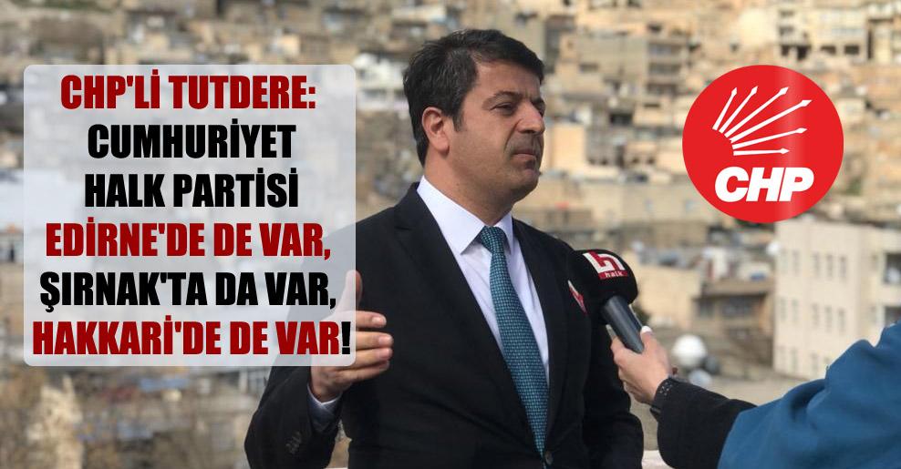 CHP'li Tutdere: Cumhuriyet Halk Partisi Edirne'de de var, Şırnak'ta da var, Hakkari'de de var!
