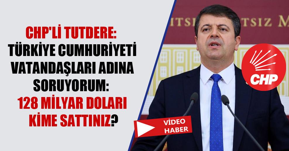 CHP'li Tutdere: Türkiye Cumhuriyeti vatandaşları adına soruyorum: 128 milyar doları kime sattınız?