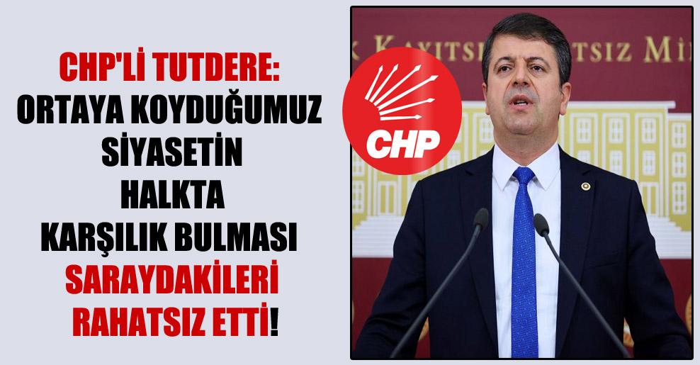 CHP'li Tutdere: Ortaya koyduğumuz siyasetin halkta karşılık bulması Saraydakileri rahatsız etti!