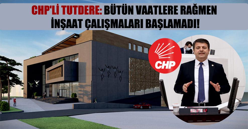 CHP'li Tutdere: Bütün vaatlere rağmen inşaat çalışmaları başlamadı!