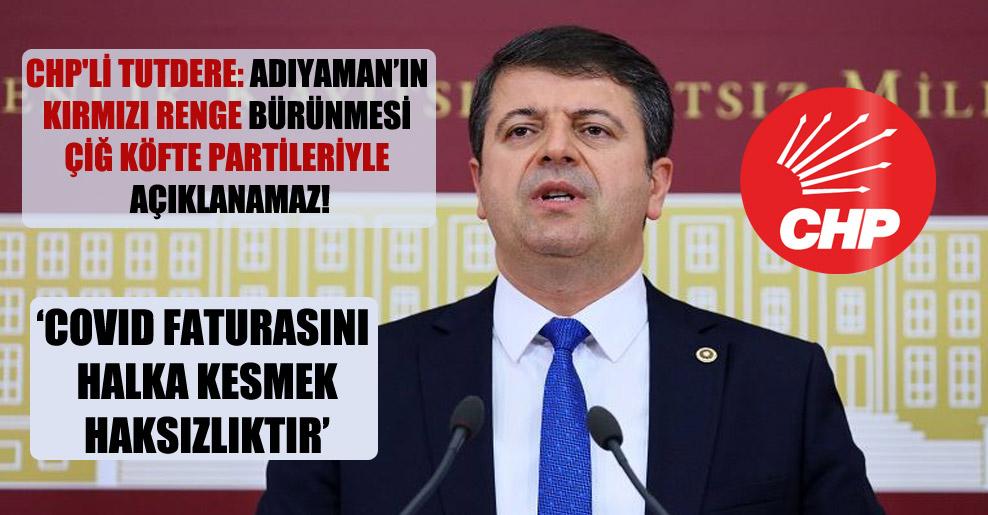 CHP'li Tutdere: Adıyaman'ın kırmızı renge bürünmesi çiğ köfte partileriyle açıklanamaz!