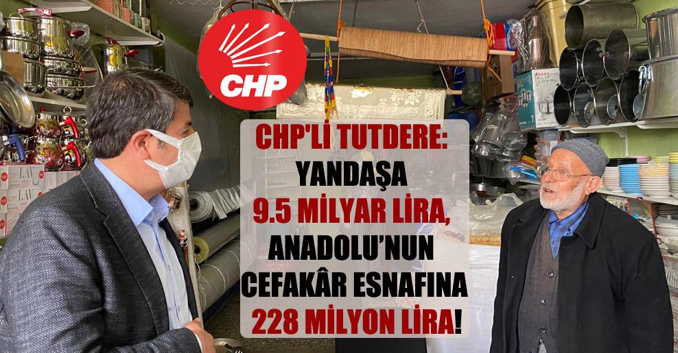 CHP'li Tutdere: Yandaşa 9.5 milyar Lira, Anadolu'nun cefakâr esnafına 228 milyon Lira!