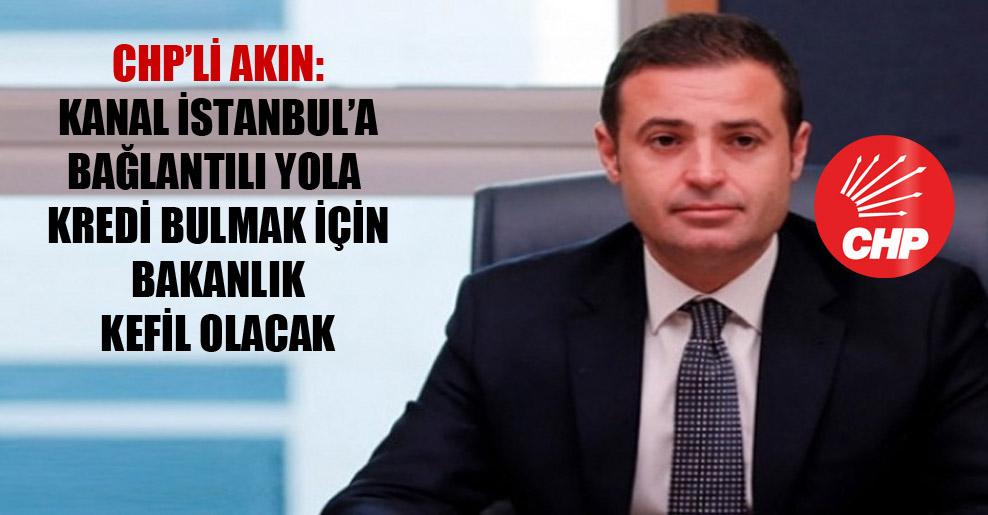 CHP'li Akın: Kanal İstanbul'a bağlantılı yola kredi bulmak için Bakanlık kefil olacak
