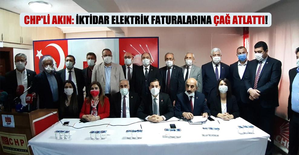 CHP'li Akın: İktidar elektrik faturalarına çağ atlattı!