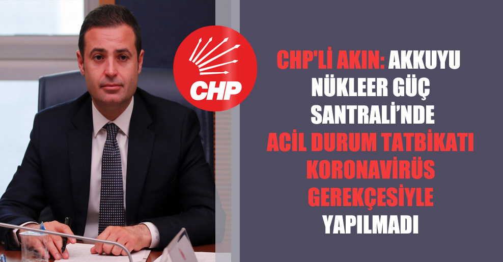 CHP'li Akın: Akkuyu Nükleer Güç Santrali'nde acil durum tatbikatı koronavirüs gerekçesiyle yapılmadı