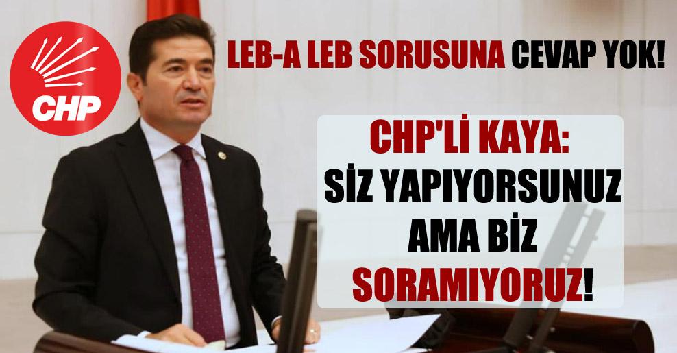 'Leb-a leb sorusuna cevap yok' CHP'li Kaya: Siz yapıyorsunuz ama biz soramıyoruz!