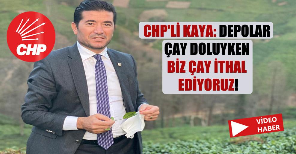 CHP'li Kaya: Depolar çay doluyken biz çay ithal ediyoruz!