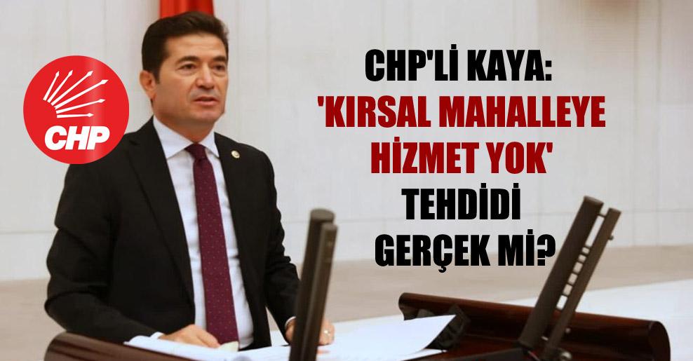 CHP'li Kaya: 'Kırsal mahalleye hizmet yok' tehdidi gerçek mi?