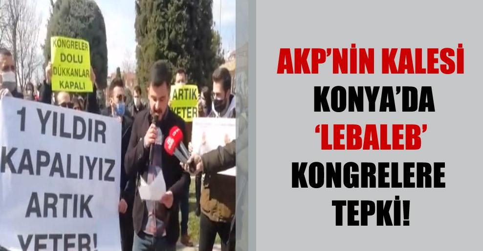 AKP'nin kalesi Konya'da 'lebaleb' kongrelere tepki!