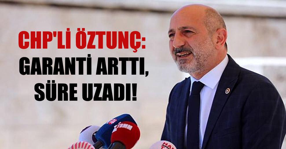 CHP'li Öztunç: Garanti arttı, süre uzadı!