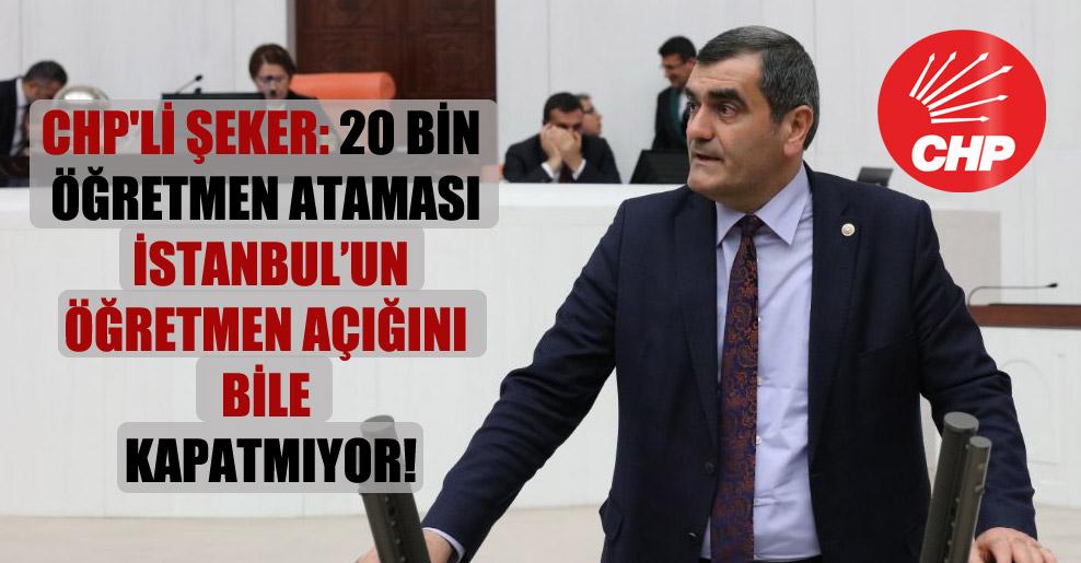 CHP'li Şeker: 20 bin öğretmen ataması İstanbul'un öğretmen açığını bile kapatmıyor!