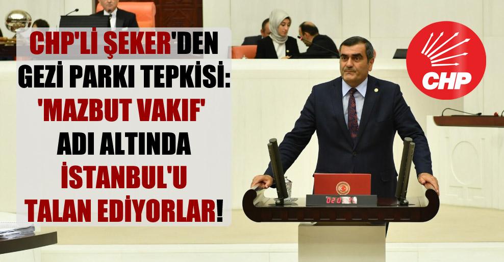CHP'li Şeker'den Gezi Parkı tepkisi: 'Mazbut Vakıf' adı altında İstanbul'u talan ediyorlar!