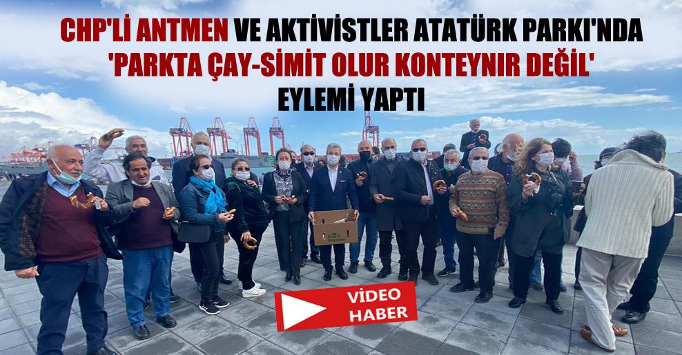 CHP'li Antmen ve aktivistler Atatürk Parkı'nda 'Parkta çay-simit olur konteynır değil' eylemi yaptı!
