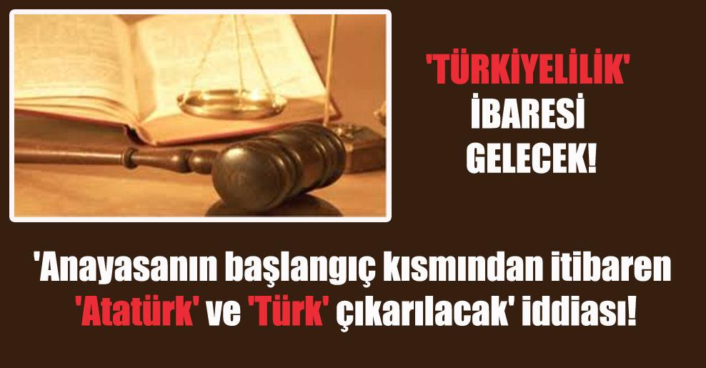 'Anayasanın başlangıç kısmından itibaren 'Atatürk' ve 'Türk' çıkarılacak' iddiası!