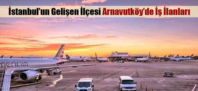 İstanbul'un Gelişen İlçesi Arnavutköy'de İş İlanları