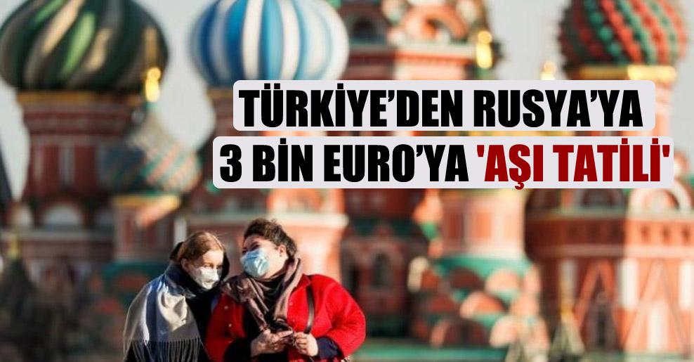 Türkiye'den Rusya'ya 3 bin Euro'ya 'aşı tatili'