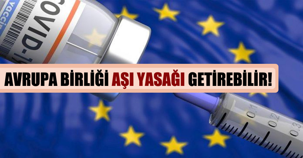 Avrupa Birliği aşı yasağı getirebilir!