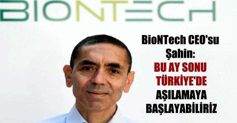 BioNTech CEO'su Şahin: Bu ay sonu Türkiye'de aşılamaya başlayabiliriz