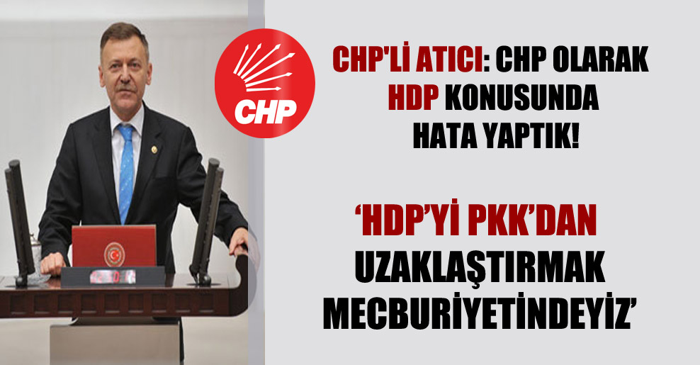 CHP'li Atıcı: CHP olarak HDP konusunda hata yaptık!