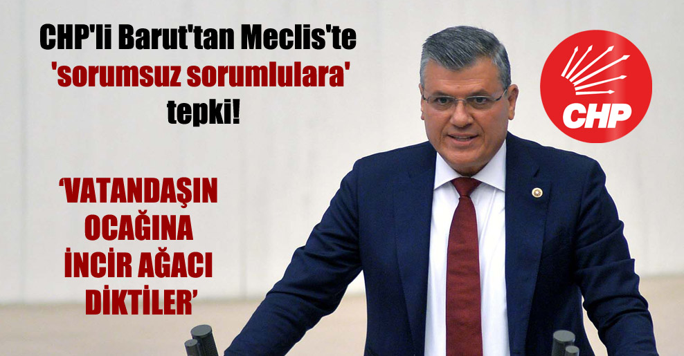 CHP'li Barut'tan Meclis'te 'sorumsuz sorumlulara' tepki!