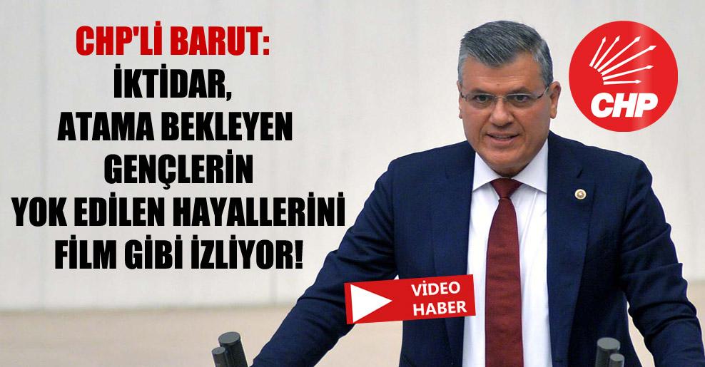 CHP'li Barut: İktidar, atama bekleyen gençlerin yok edilen hayallerini film gibi izliyor!