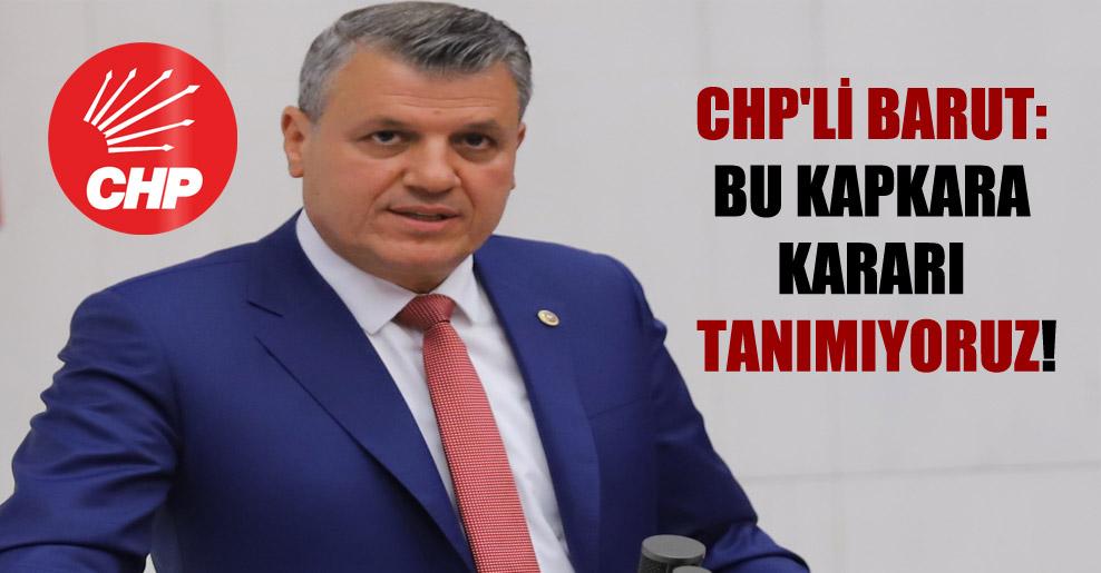 CHP'li Barut: Bu kapkara kararı tanımıyoruz!