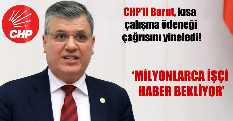 CHP'li Barut, kısa çalışma ödeneği çağrısını yineledi!