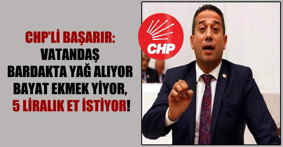 CHP'li Başarır: Vatandaş bardakta yağ alıyor bayat ekmek yiyor, 5 liralık et istiyor!
