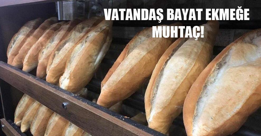 Vatandaş bayat ekmeğe muhtaç!
