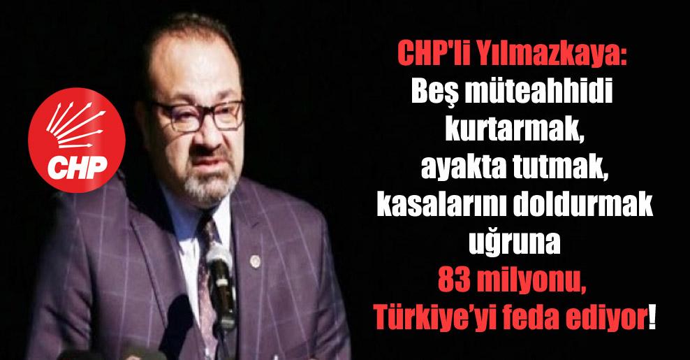 CHP'li Yılmazkaya: Beş müteahhidi kurtarmak, ayakta tutmak, kasalarını doldurmak uğruna 83 milyonu, Türkiye'yi feda ediyor!