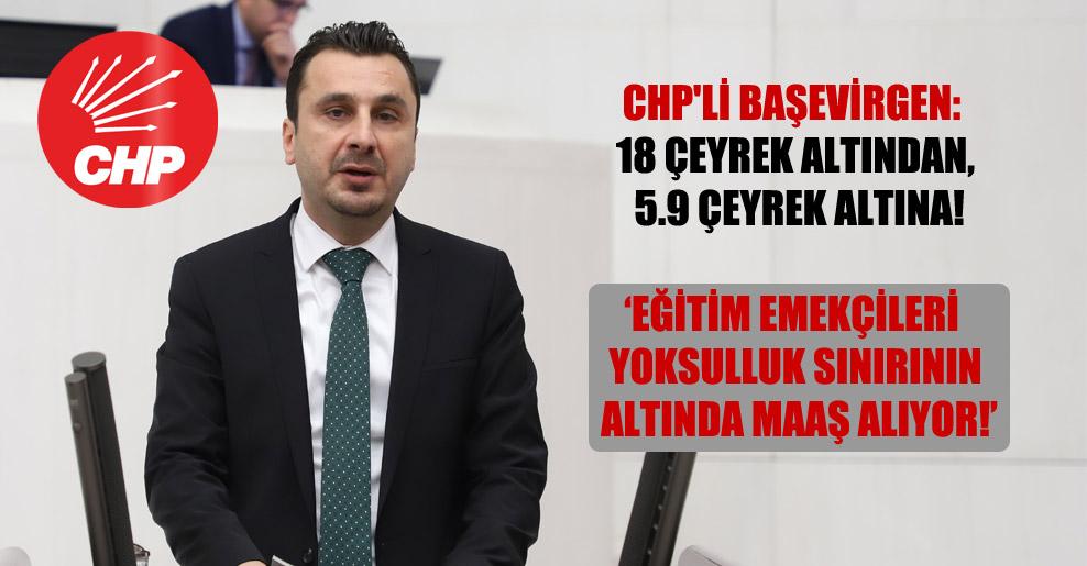 CHP'li Başevirgen: 18 çeyrek altından, 5.9 çeyrek altına! Eğitim emekçileri yoksulluk sınırının altında maaş alıyor!