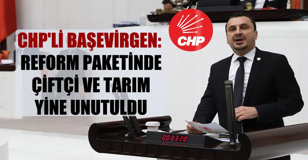 CHP'li Başevirgen: Reform paketinde çiftçi ve tarım yine unutuldu