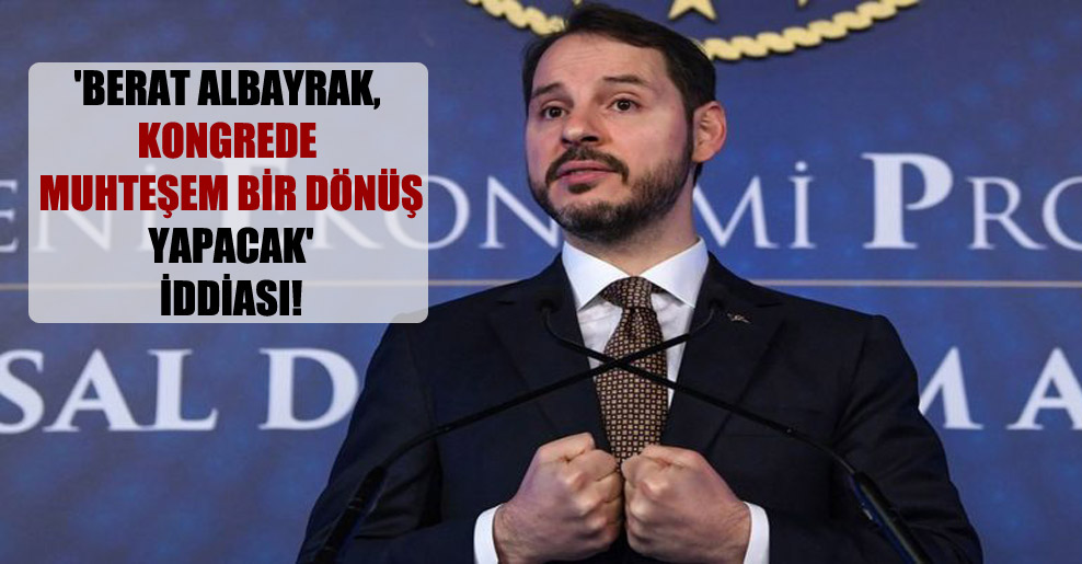 'Berat Albayrak, kongrede muhteşem bir dönüş yapacak' iddiası!