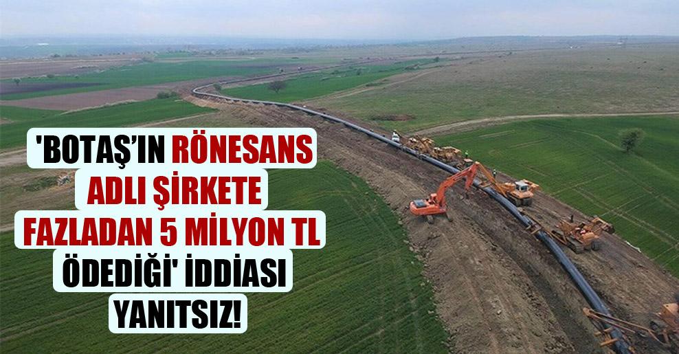 'BOTAŞ'ın Rönesans adlı şirkete fazladan 5 milyon TL ödediği' iddiası yanıtsız!