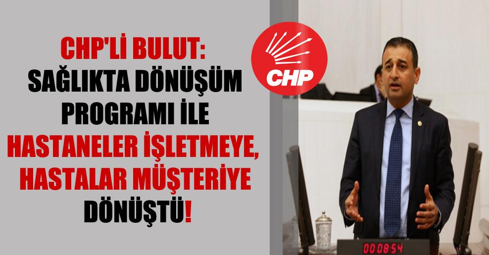 CHP'li Bulut: Sağlıkta Dönüşüm Programı ile hastaneler işletmeye, hastalar müşteriye dönüştü!