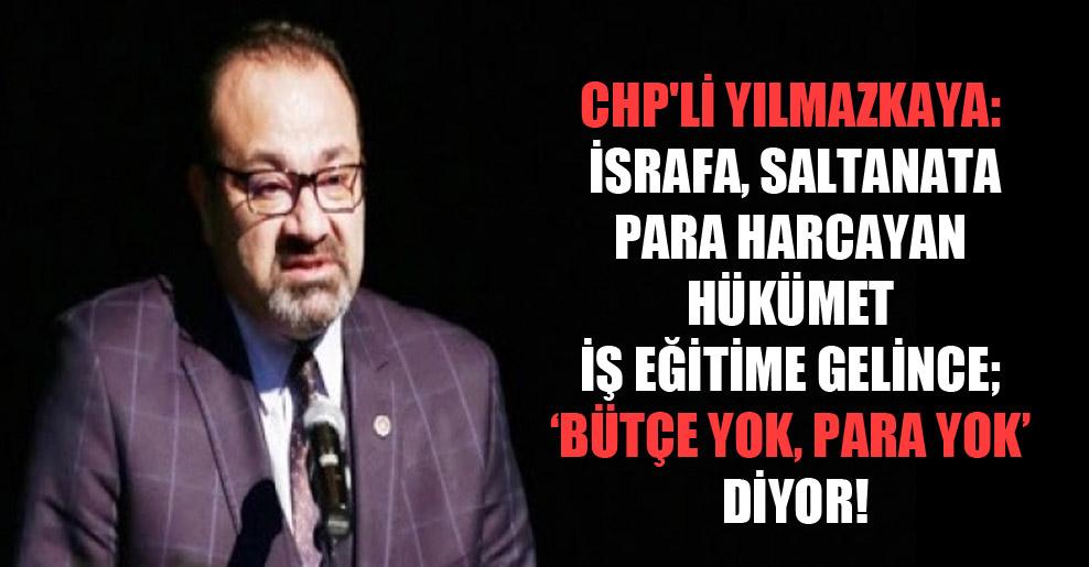 CHP'li Yılmazkaya: İsrafa, saltanata para harcayan hükümet iş eğitime gelince; 'bütçe yok, para yok' diyor!